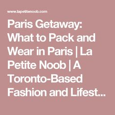 Paris Getaway: What to Pack and Wear in Paris | La Petite Noob | A Toronto-Based Fashion and Lifestyle Blog.
