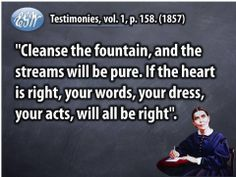 Ellen White Quote - cleanse the fountain, and the streams will be pure. If the heart is right, your words, your dress, your acts, will all be right.