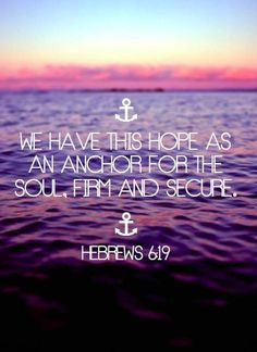 We have this hope as an anchor for the soul, firm and secure... Hebrews 6:19