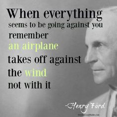 When everything seems to be going agsinst you remember that an AIRPLANE takes off against the WIND. Not WITH it.   henry ford success and failure quotes