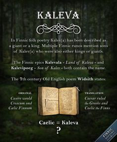 Who was Kaleva? Did he really exist? The name Kaleva is all over Finnic folk poetry. The Finnish-Karelian epic Kalevala (literally the Land of Kaleva) and the Estonian epic Kalevipoeg (Son of Kalev) contain the name Kalev(a). In mythology Kaleva much like his sons are considered either giants or kings. The characters from ancient oral folk poetry are mostly considered mythological but they may very well be based on real people.
