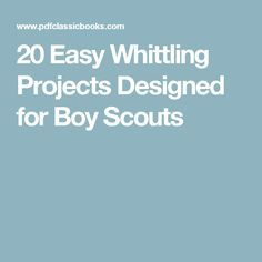 20 Easy Whittling Projects Designed for Boy Scouts