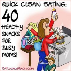 Quick Clean Eating: 40 Non-Processed Snacks for Busy Moms!