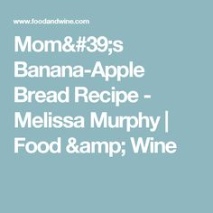 Mom's Banana-Apple Bread Recipe  - Melissa Murphy | Food & Wine