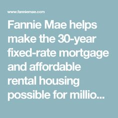 Fannie Mae helps make the 30-year fixed-rate mortgage and affordable rental housing possible for millions of Americans. We partner with lenders to create housing opportunities for families across the country. We are driving positive changes in housing finance to make the home buying process easier, while reducing costs and risk. Fixed Rate Mortgage, Mortgage Rates, Fannie Mae, Home Buying Process, Financial News, 30 Years, Positive Changes, Families, Finance