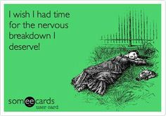 Haha this happened to me today. Except I MADEA time for a nervous breakdown!