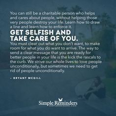 You can still be a charitable person who helps and cares about people, without helping those very people destroy your life. Learn how to draw a line and learn how to enforce it. Get selfish and take care of you. You must clear out what you don't want, to make room for what you do want to arrive. The way to send a clear message that you are ready for...
