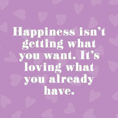 Inspirational memes that will make you smile today: Happiness isn't getting what you want. It's loving what you already have.