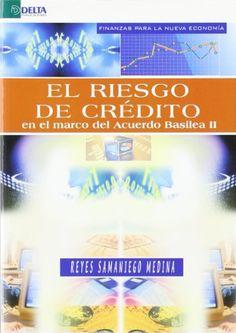 El riesgo de crédito en el marco del Acuerdo Basilea II / Reyes Samaniego Medina ; prólogo de José Luis Martín Marín. Madrid : Delta Publicaciones, D.L.2007.