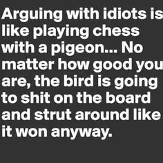 """Arguing with idiots is like playing chess with a pigeon...no matter how good you are, the bird is going to shit all over the board and strut around like it ... - 1000+ ideas about Tired Humor on Pinterest 
