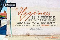 """Happiness is a choice. You are the only person who can make you happy. You're as happy as you choose to be."" Rick Warren"