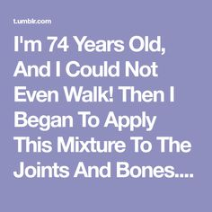 I'm 74 Years Old, And I Could Not Even Walk! Then I Began To Apply This Mixture To The Joints And Bones. It Changed My Life! Try It And You Will Not Regret It! 100% Is Natural! - The Path We Live
