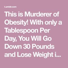 This is Murderer of Obesity! With only a Tablespoon Per Day, You Will Go Down 30 Pounds and Lose Weight in One Month in Healthy Way.