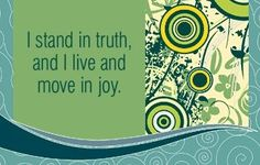 I stand in truth, and I live and move in joy.  ~ Louise L. Hay