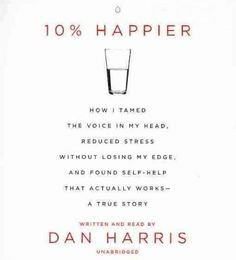 10% Happier: How I Tamed the Voice in My Head, Reduced Stress Without Losing My Edge, and Found a Self-Help That A...