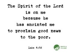 The Spirit of the Lord is on me because he has anointed me to proclaim good news to the poor. Amen! www.reachavillage.org
