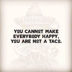 Tacos make everyone happy. If they don't make you happy you're dead inside.