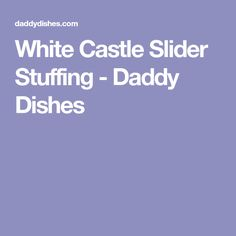 White Castle Slider Stuffing - Daddy Dishes