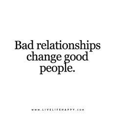 Bad relationships change good people.