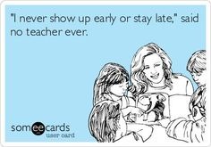 'I never show up early or stay late,' said no teacher ever.