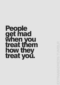That's why I treat everyone how I'd like to be treated. Makes sense right?? Now why can't everyone be this way??