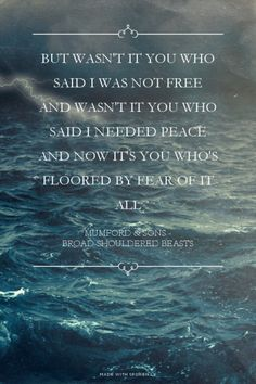 But wasn't it you who said I was not free And wasn't it you who said I needed peace And now it's you who's floored by fear of it all - Mumford & Sons - Broad-Shouldered Beasts | Amanda made this with Spoken.ly