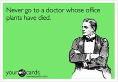 Never go to a doctor whose office plants have died.