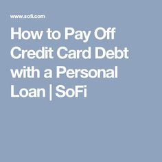 How to Pay Off Credit Card Debt with a Personal Loan   SoFi Best Credit Card Offers, Best Credit Cards, Quick Loans, Paying Off Credit Cards, Payday Loans, Debt, Consumer Finance, Budgeting 101, Easy