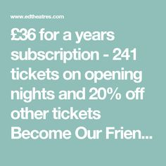 £36 for a years subscription - 241 tickets on opening nights and 20% off other tickets Become Our Friend | edtheatres.com