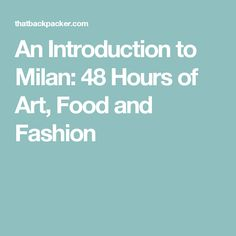 An Introduction to Milan: 48 Hours of Art, Food and Fashion