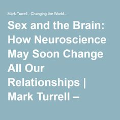 Sex and the Brain: How Neuroscience May Soon Change All Our Relationships - an interesting look at the role hormones play in relationships and why we should be cautious about having affairs   Mark Turrell, March 18, 2012