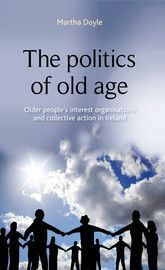 The politics of old age : older people's interest organisations and collective action in Ireland / Martha Doyle.    Manchester University Press, 2015