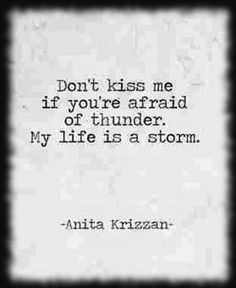 XO! don't kiss me if you're afraid of thunder. My life is a storm. Anita krizzan quote