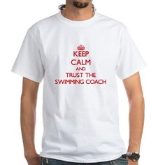 Keep Calm and Trust the Swimming Coach T-Shirt on CafePress.com