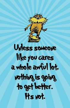 Unless someone like youcares a whole awful lot,nothing is goingto get better.It's not.  -Dr. Seuss, The Lorax