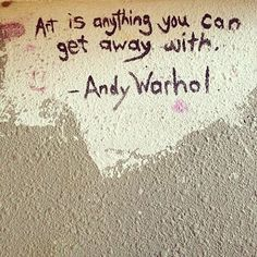 """""""Art is anything you can get away with."""""""