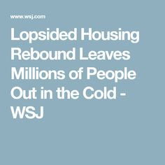 Lopsided Housing Rebound Leaves Millions of People Out in the Cold - WSJ