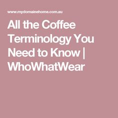 All the Coffee Terminology You Need to Know | WhoWhatWear