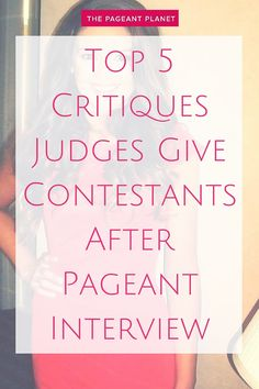 Top 5 Critiques Judges Give Contestants After Pageant Interview. Getting feedback from judges about your performance is one of the best ways to prepare for your next pageant. Especially since interview is often not recorded for your future viewing, direct judge feedback is a valuable resource for improvement. Read some of the most common comments judges have regarding girls in interview...