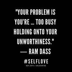 """""""Your problem is you're … too busy holding onto your unworthiness. Change Is Good Quotes, Good Life Quotes, Self Love Quotes, Quotes To Live By, Best Quotes, Quote Life, Bright Quotes, Ram Dass, Holding Onto You"""