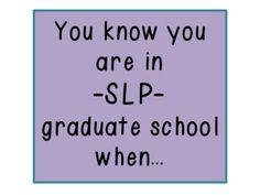 Speechy Musings : You know you are in SLP graduate school when...