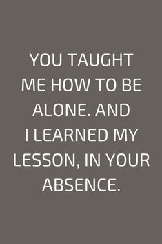 Quotes You taught me how to be alone. And I learned my lesson, in your absence.