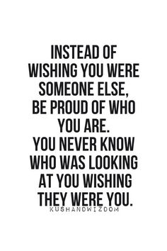 Instead of wishing you were someone else, be proud of who you are. You never know who was looking at you wishing they were you.