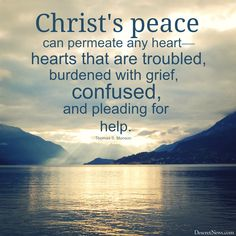 "President Monson: ""Christ's peace can permeate any heart — hearts that are troubled, burdened with grief, confused, and pleading for help."" 