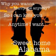 Why You Wanna Marry Me Anyway? So I Can Kiss You Anytime I Want..... Sweet Home Alabama! ;-}