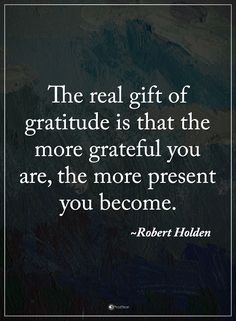 The real gift of gratitude is that the more grateful you ate, the more present you become. - Robert Holden  #powerofpositivity #positivewords  #positivethinking #inspirationalquote #motivationalquotes #quotes #life #love #hope #faith #respect #gratitude #real #gift #-resent #grateful #thankful