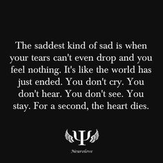 the saddest kind of sad is when your tears can't even drop and you feel nothing. it's like the world has just ended. you don't cry. you don't hear. you don't see. you stay. for a second, the heart dies.