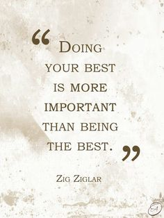 Doing your best is more important than being the best. ~ Zig Ziglar