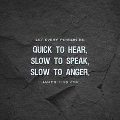 """""""Let every person be quick to hear, slow to speak, slow to anger."""" ~ James 1:19 ESV"""