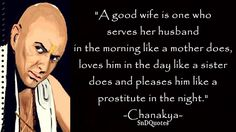 WIFE QUOTES : A good wife is one who serves her husband in the morning like a mother does, loves him in the day like a sister does and pleases him like a prostitute in the night. Chanakya